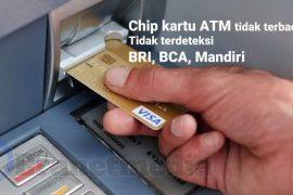 Chip kartu ATM tidak terdeteksi, tidak terbaca BCA BRI Mandiri